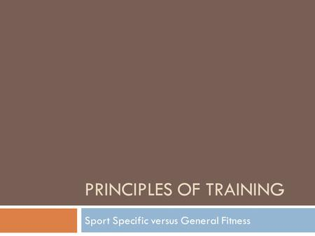 PRINCIPLES OF TRAINING Sport Specific versus General Fitness.