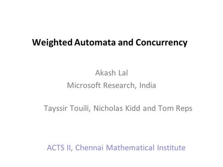 Weighted Automata and Concurrency Akash Lal Microsoft Research, India Tayssir Touili, Nicholas Kidd and Tom Reps ACTS II, Chennai Mathematical Institute.