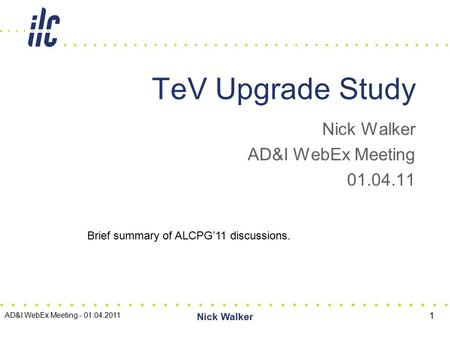 Nick Walker AD&I WebEx Meeting 01.04.11 TeV Upgrade Study AD&I WebEx Meeting - 01.04.2011 Nick Walker 1 Brief summary of ALCPG'11 discussions.