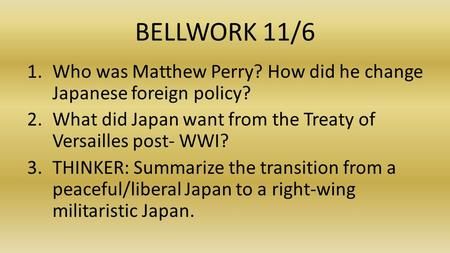 BELLWORK 11/6 1.Who was Matthew Perry? How did he change Japanese foreign policy? 2.What did Japan want from the Treaty of Versailles post- WWI? 3.THINKER: