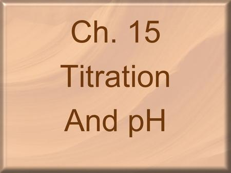 Ch. 15 Titration And pH. Ionization of Water _____________________: two water molecules produce a hydronium ion and a hydroxide ion by transfer of a proton.