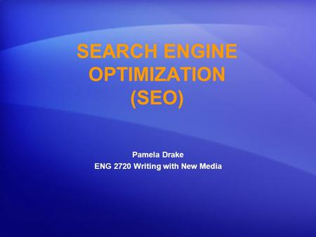 SEARCH ENGINE OPTIMIZATION (SEO) Pamela Drake ENG 2720 Writing with New Media.