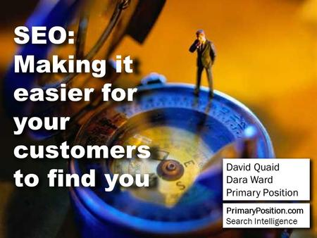SEO: Making it easier for your customers to find you David Quaid Dara Ward Primary Position PrimaryPosition.com Search Intelligence.