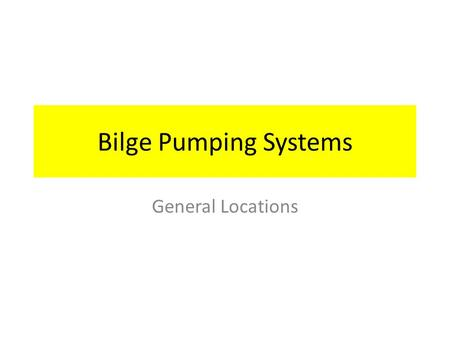 Bilge Pumping Systems General Locations. Bilge Pumping Systems There are three separate, but related Bilge Pumping Systems 1.Bilge Pump and Manifold 2.External.