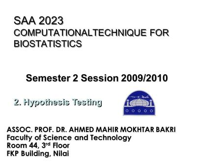 SAA 2023 COMPUTATIONALTECHNIQUE FOR BIOSTATISTICS Semester 2 Session 2009/2010 ASSOC. PROF. DR. AHMED MAHIR MOKHTAR BAKRI Faculty of Science and Technology.
