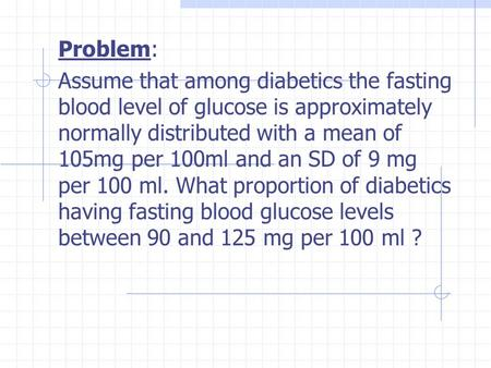 Problem: Assume that among diabetics the fasting blood level of glucose is approximately normally distributed with a mean of 105mg per 100ml and an SD.