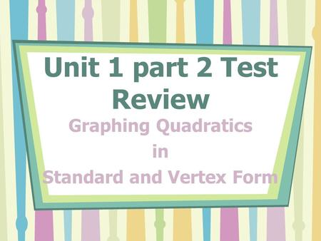 Unit 1 part 2 Test Review Graphing Quadratics in Standard and Vertex Form.