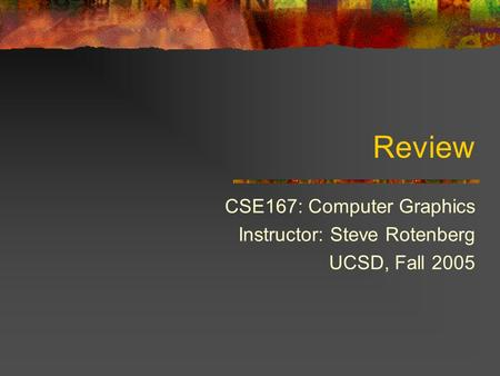 Review CSE167: Computer Graphics Instructor: Steve Rotenberg UCSD, Fall 2005.