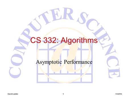 David Luebke 1 1/6/2016 CS 332: Algorithms Asymptotic Performance.