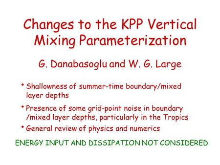 Changes to the KPP Vertical Mixing Parameterization G. Danabasoglu and W. G. Large Shallowness of summer-time boundary/mixed layer depths Presence of some.