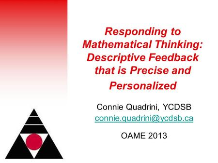 Responding to Mathematical Thinking: Descriptive Feedback that is Precise and Personalized Connie Quadrini, YCDSB OAME 2013.