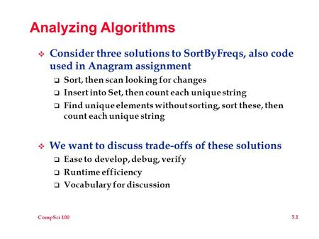 CompSci 100 5.1 Analyzing Algorithms  Consider three solutions to SortByFreqs, also code used in Anagram assignment  Sort, then scan looking for changes.