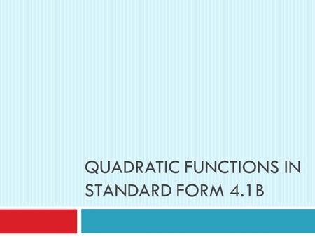 QUADRATIC FUNCTIONS IN STANDARD FORM 4.1B. Review  A quadratic function can be written in the form y = ax 2 + bx + c.  The graph is a smooth curve called.