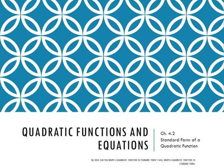 QUADRATIC FUNCTIONS AND EQUATIONS Ch. 4.2 Standard Form of a Quadratic Function EQ: HOW CAN YOU GRAPH A QUADRATIC FUNCTION IN STANDARD FORM? I WILL GRAPH.