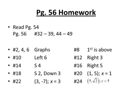 Pg. 56 Homework Read Pg. 54 Pg. 56#32 – 39, 44 – 49 #2, 4, 6 Graphs#81 st is above #10Left 6#12Right 3 #14S 4#16Right 5 #18S 2, Down 3#20(1, 5); x = 1.
