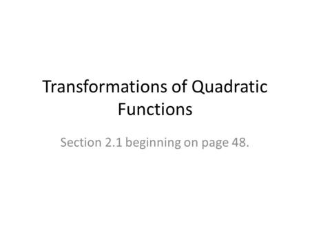 Transformations of Quadratic Functions Section 2.1 beginning on page 48.