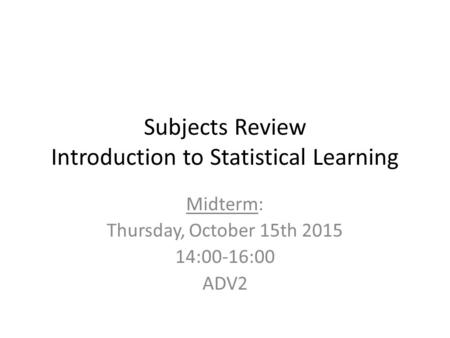 Subjects Review Introduction to Statistical Learning Midterm: Thursday, October 15th 2015 14:00-16:00 ADV2.