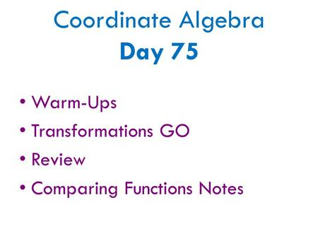 Coordinate Algebra Day 75 Warm-Ups Transformations GO Review Comparing Functions Notes.
