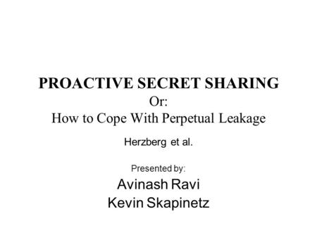 PROACTIVE SECRET SHARING Or: How to Cope With Perpetual Leakage Herzberg et al. Presented by: Avinash Ravi Kevin Skapinetz.