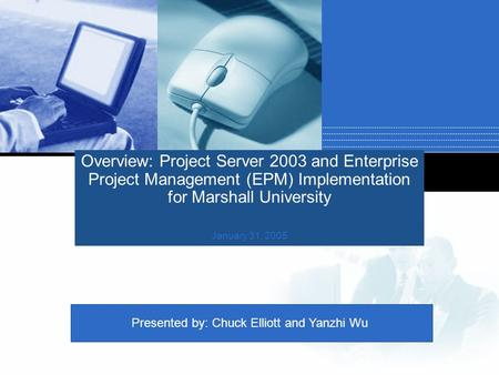 Company LOGO Overview: Project Server 2003 and Enterprise Project Management (EPM) Implementation for Marshall University January 31, 2005 Presented by: