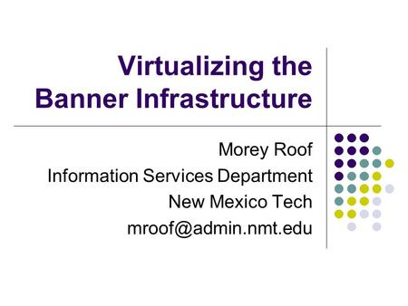 Virtualizing the Banner Infrastructure Morey Roof Information Services Department New Mexico Tech