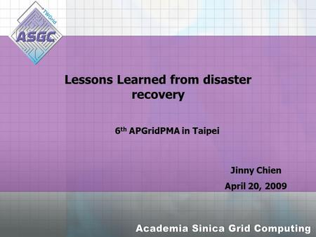 Lessons Learned from disaster recovery Jinny Chien April 20, 2009 6 th APGridPMA in Taipei.