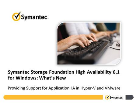 Symantec Storage Foundation High Availability 6.1 for Windows: What's New Providing Support for ApplicationHA in Hyper-V and VMware.