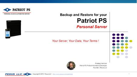 1 Copyright © 2015 Pexus LLC  Backup and Restore for your Patriot PS Personal Server Pradeep.