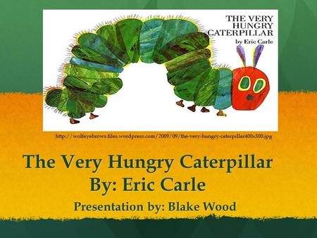 The Very Hungry Caterpillar By: Eric Carle Presentation by: Blake Wood