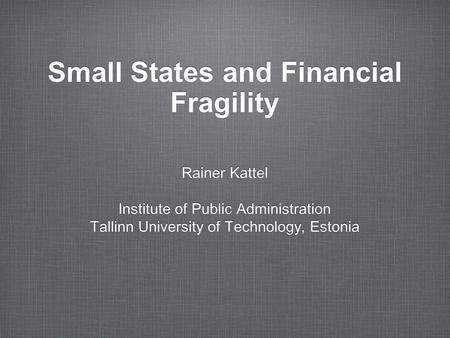 Small States and Financial Fragility Rainer Kattel Institute of Public Administration Tallinn University of Technology, Estonia Rainer Kattel Institute.
