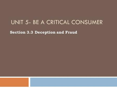 UNIT 5- BE A CRITICAL CONSUMER Section 3.3 Deception and Fraud.