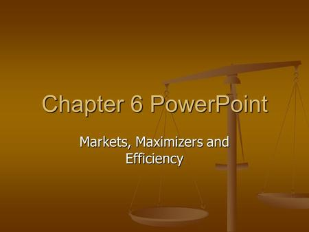 Chapter 6 PowerPoint Markets, Maximizers and Efficiency.