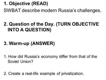 1. Objective (READ) SWBAT describe modern Russia's challenges. 2. Question of the Day. (TURN OBJECTIVE INTO A QUESTION) 3. Warm-up (ANSWER) 1. How did.