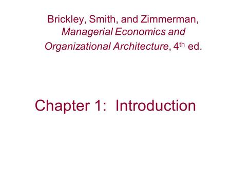 Chapter 1: Introduction Brickley, Smith, and Zimmerman, Managerial Economics and Organizational Architecture, 4 th ed.