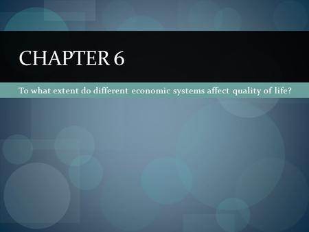 To what extent do different economic systems affect quality of life? CHAPTER 6.
