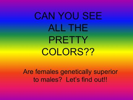 CAN YOU SEE ALL THE PRETTY COLORS?? Are females genetically superior to males? Let's find out!!