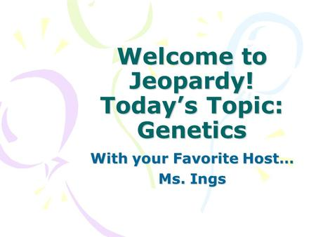 Welcome to Jeopardy! Today's Topic: Genetics With your Favorite Host… Ms. Ings.
