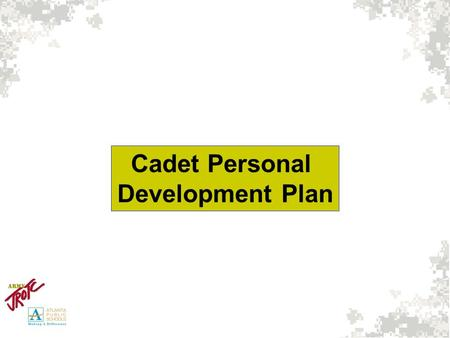 Cadet Personal Development Plan. FRESHMAN YEARY/N Start Cadet Portfolio Create 5 year plan with goals Attain Minimum GPA of 2.75 Participate in 1 Extra.