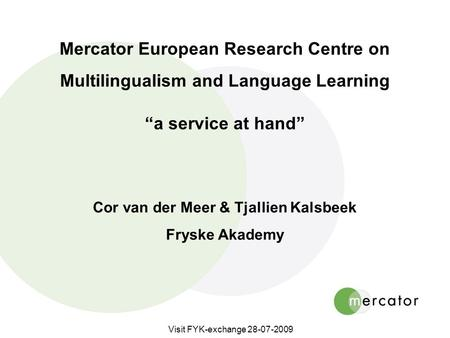 "Visit FYK-exchange 28-07-2009 Mercator European Research Centre on Multilingualism and Language Learning ""a service at hand"" Cor van der Meer & Tjallien."