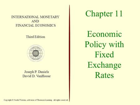 Chapter 11 Economic Policy with Fixed Exchange Rates INTERNATIONAL MONETARY AND FINANCIAL ECONOMICS Third Edition Joseph P. Daniels David D. VanHoose Copyright.
