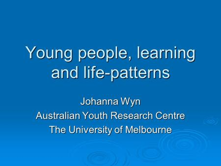 Young people, learning and life-patterns Johanna Wyn Australian Youth Research Centre The University of Melbourne.