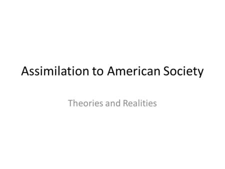 Assimilation to American Society Theories and Realities.