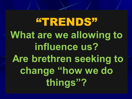 """TRENDS"" What are we allowing to influence us? Are brethren seeking to change ""how we do things""?"