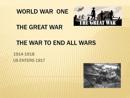 1914-1918 US ENTERS 1917 WORLD WAR ONE THE GREAT WAR THE WAR TO END ALL WARS.
