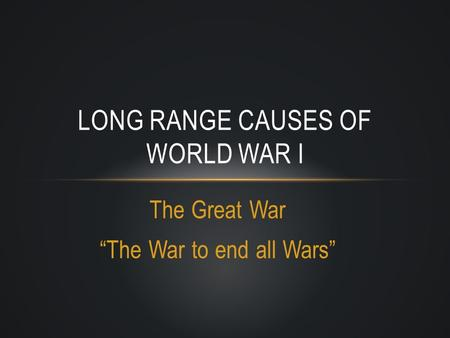 "The Great War ""The War to end all Wars"" LONG RANGE CAUSES OF WORLD WAR I."