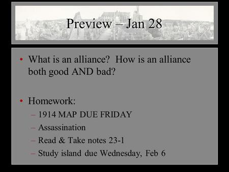 Preview – Jan 28 What is an alliance? How is an alliance both good AND bad? Homework: –1914 MAP DUE FRIDAY –Assassination –Read & Take notes 23-1 –Study.