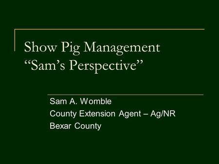 "Show Pig Management ""Sam's Perspective"" Sam A. Womble County Extension Agent – Ag/NR Bexar County."