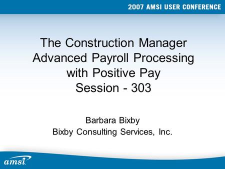 The Construction Manager Advanced Payroll Processing with Positive Pay Session - 303 Barbara Bixby Bixby Consulting Services, Inc.