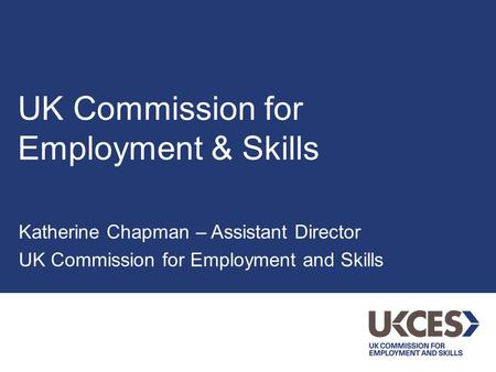 UK Commission for Employment & Skills Katherine Chapman – Assistant Director UK Commission for Employment and Skills.