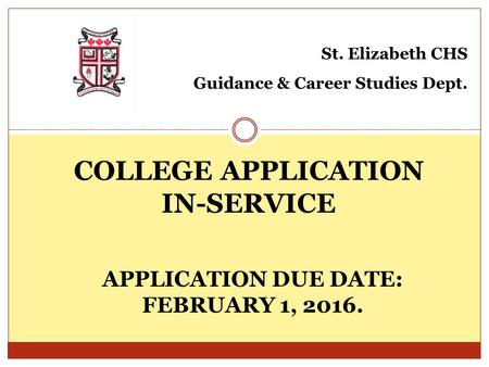 COLLEGE APPLICATION IN-SERVICE St. Elizabeth CHS Guidance & Career Studies Dept. APPLICATION DUE DATE: FEBRUARY 1, 2016.